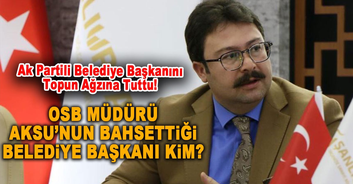 OSB Müdürü Aksu, Ak Partili Belediye Başkanını Topun Ağzına Tuttu